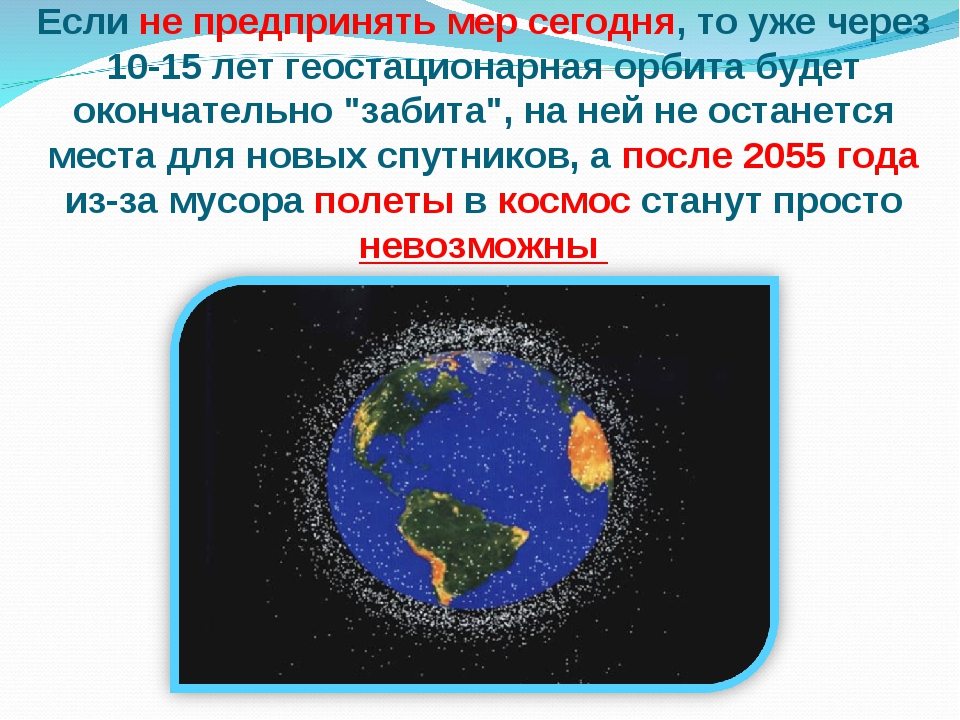 Если не предпринять мер сегодня, то уже через 10-15 лет геостационарная орбит...