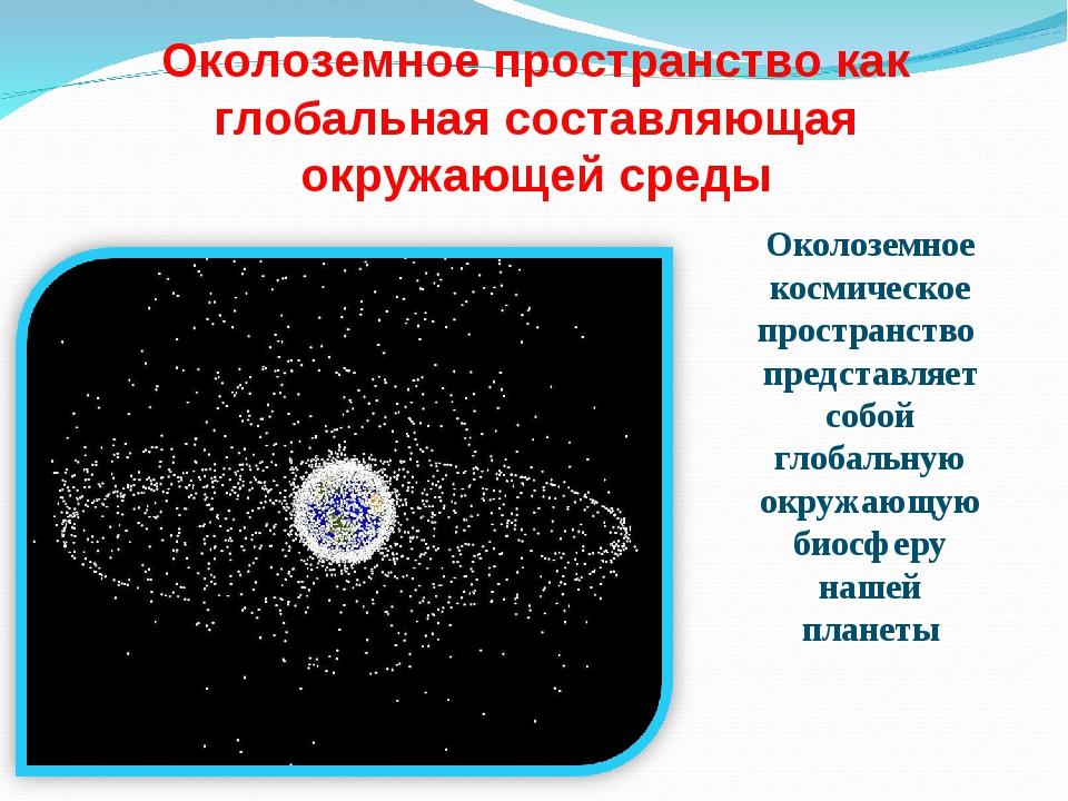 Околоземное пространство как глобальная составляющая окружающей среды Околозе...