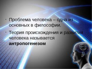 Проблема человека – одна из основных в философии. Теория происхождения и раз