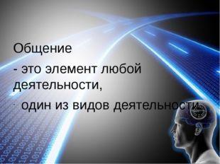 Общение - это элемент любой деятельности, один из видов деятельности.