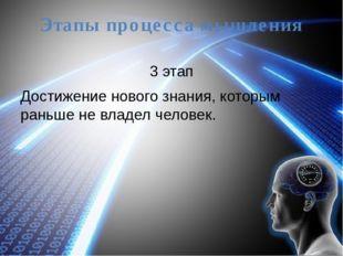 Этапы процесса мышления 3 этап Достижение нового знания, которым раньше не вл
