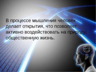 В процессе мышления человек делает открытия, что позволяет активно воздейств