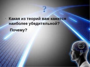 ? Какая из теорий вам кажется наиболее убедительной? Почему?