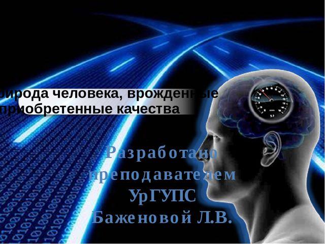 Разработано преподавателем УрГУПС Баженовой Л.В. Природа человека, врожденны...
