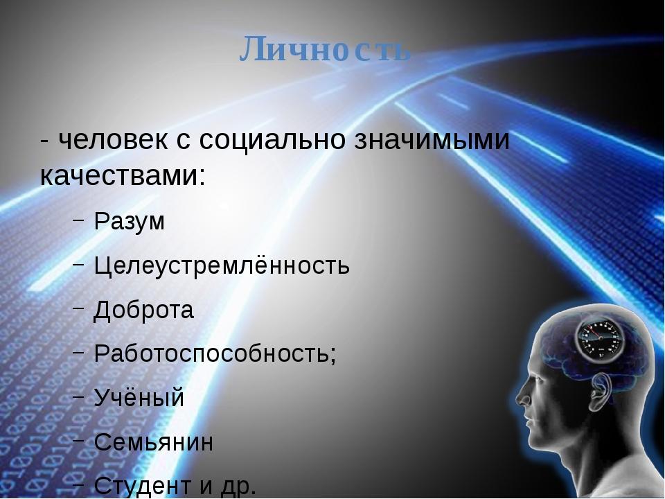 Личность - человек с социально значимыми качествами: Разум Целеустремлённость...
