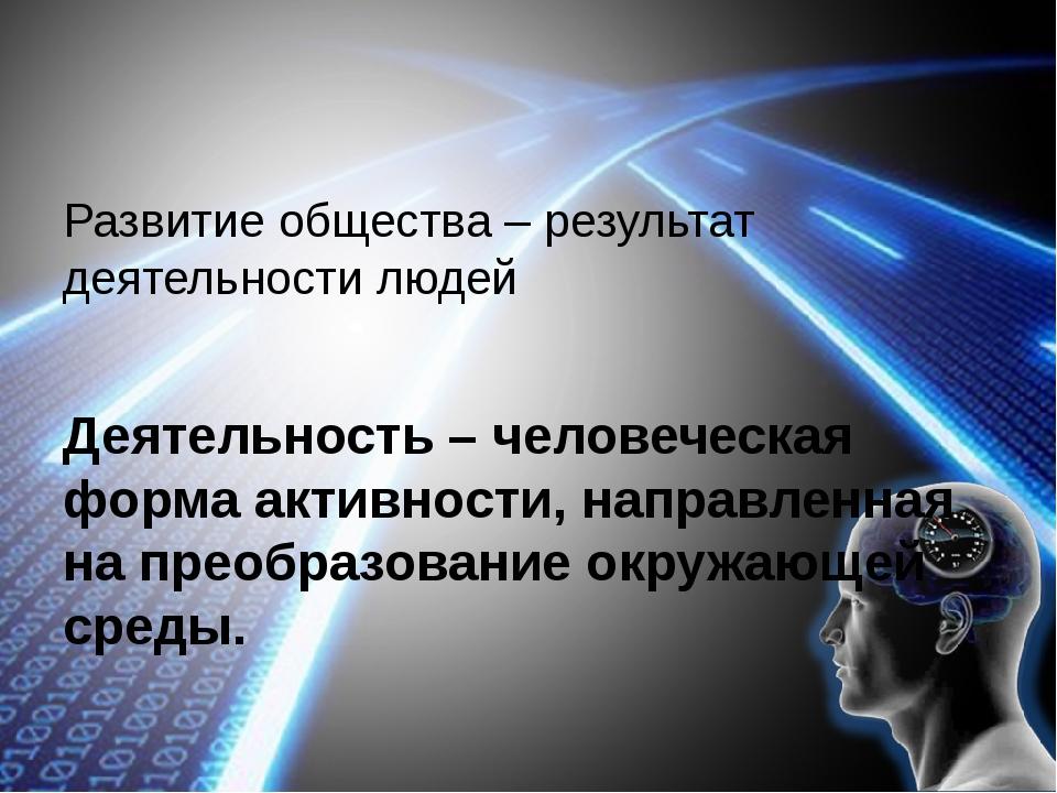 Развитие общества – результат деятельности людей Деятельность – человеческая...