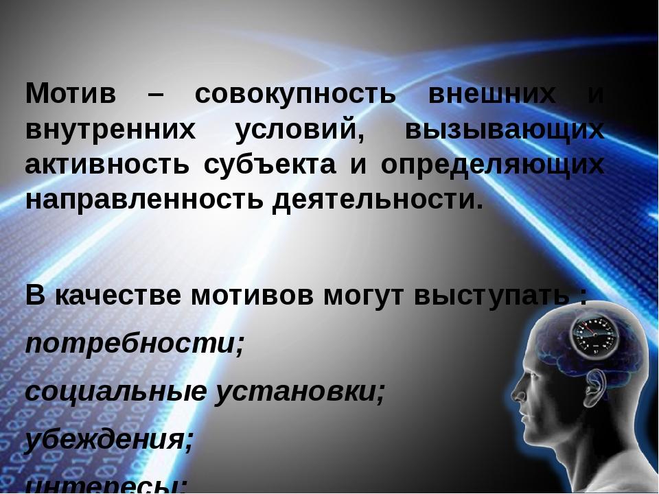 Мотив – совокупность внешних и внутренних условий, вызывающих активность суб...