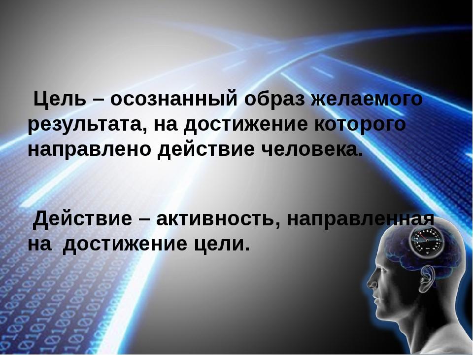 Цель – осознанный образ желаемого результата, на достижение которого направл...