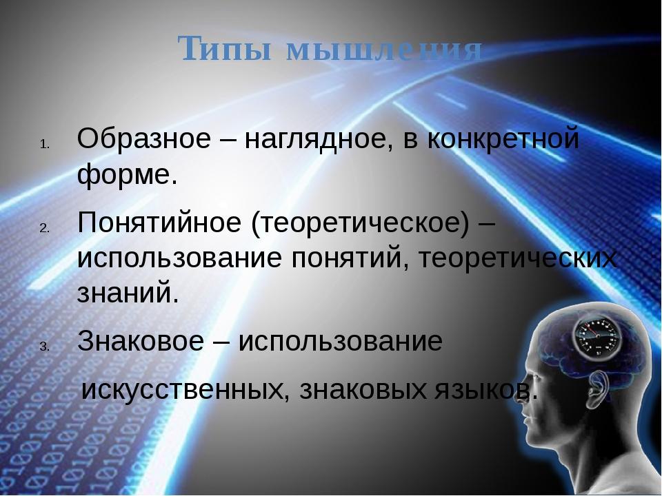 Типы мышления Образное – наглядное, в конкретной форме. Понятийное (теоретиче...