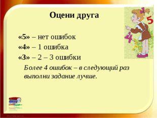 Оцени друга «5» – нет ошибок «4» – 1 ошибка «3» – 2 – 3 ошибки Более 4 ошибок