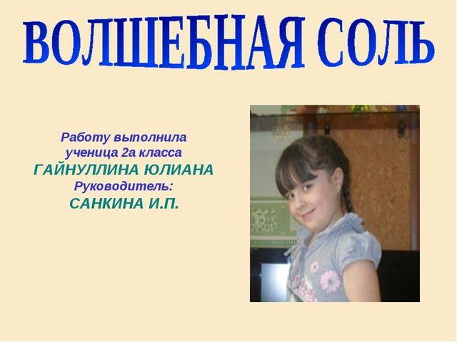 Работу выполнила ученица 2а класса ГАЙНУЛЛИНА ЮЛИАНА Руководитель: САНКИНА И...