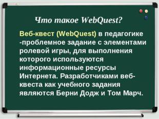 Что такое WebQuest? Веб-квест (WebQuest) в педагогике -проблемное задание c