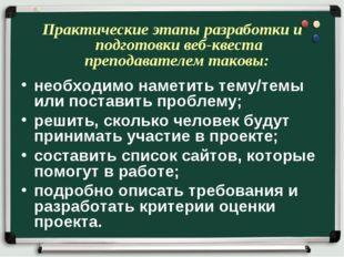 Практические этапы разработки и подготовки веб-квеста преподавателем таковы: