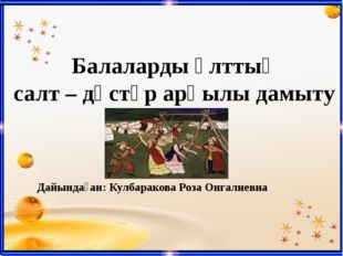 Балаларды ұлттық салт – дәстүр арқылы дамыту Дайындаған: Кулбаракова Роза Онг