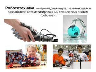 Робототехника — прикладная наука, занимающаяся разработкой автоматизированных