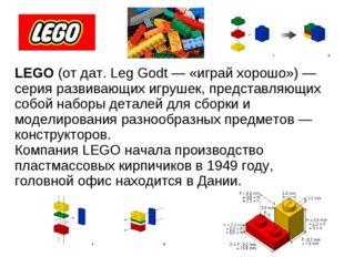 LEGO (от дат. Leg Godt — «играй хорошо») — серия развивающих игрушек, предст