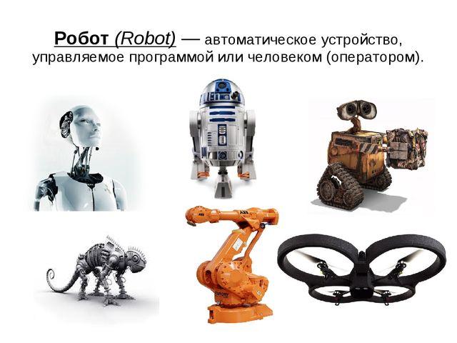 Робот (Robot) — автоматическое устройство, управляемое программой или человек...