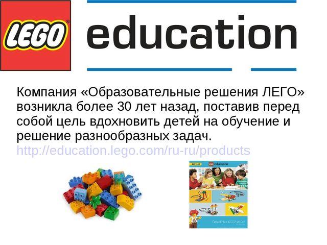 Компания «Образовательные решения ЛЕГО» возникла более 30 лет назад, постави...