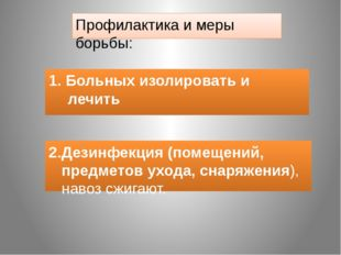 Профилактика и меры борьбы: 1. Больных изолировать и лечить 2.Дезинфекция (по