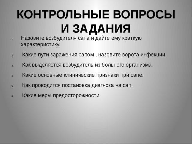 КОНТРОЛЬНЫЕ ВОПРОСЫ И ЗАДАНИЯ Назовите возбудителя сапа и дайте ему краткую х...