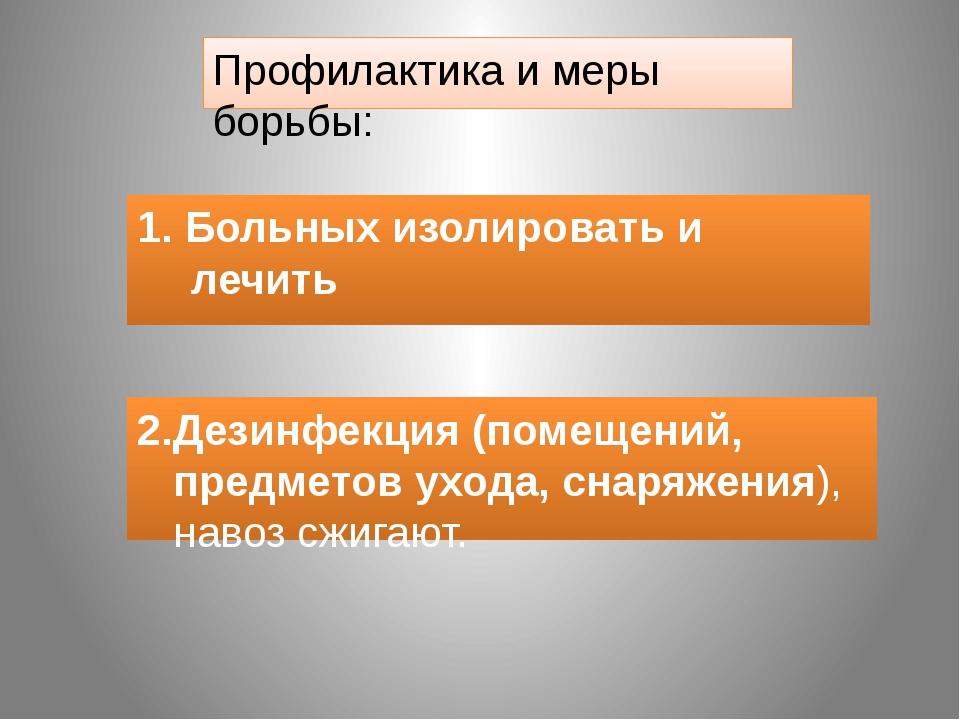 Профилактика и меры борьбы: 1. Больных изолировать и лечить 2.Дезинфекция (по...