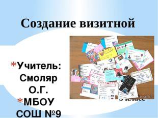 Учитель: Смоляр О.Г. МБОУ СОШ №9 г. Брянск 2016г. Создание визитной карточки