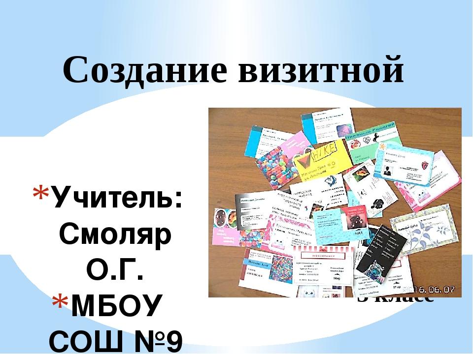 Учитель: Смоляр О.Г. МБОУ СОШ №9 г. Брянск 2016г. Создание визитной карточки...