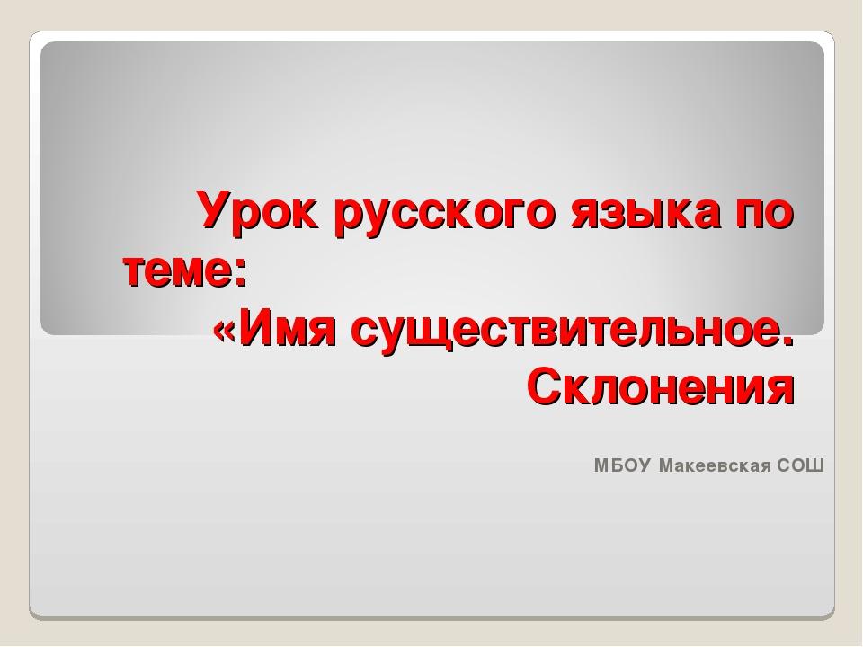 Урок русского языка по теме: «Имя существительное. Склонения МБОУ Макеевская...