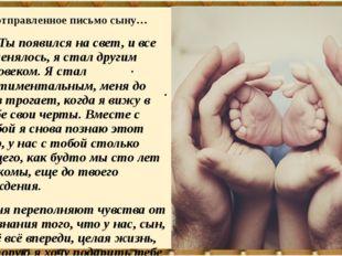 Неотправленное письмо сыну… «…Ты появился на свет, и все поменялось, я стал