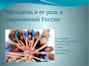 Молодежь и ее роль в современной России Выполнила: Студентка группы БУ- 14 Тк