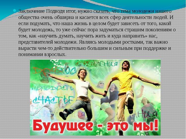Заключение Подводя итог, нужно сказать, что тема молодежи нашего общества оче...