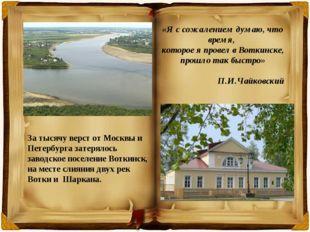 «Я с сожалением думаю, что время, которое я провел в Воткинске, прошло так бы