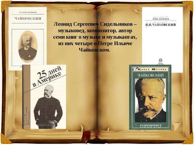 Леонид Сергеевич Сидельников – музыковед, композитор, автор семи книг о музык...