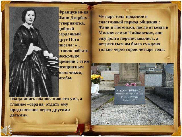 Францужен-ка Фани Дюрбах – гувернантка, добрый сердечный друг Пети писала: «…...