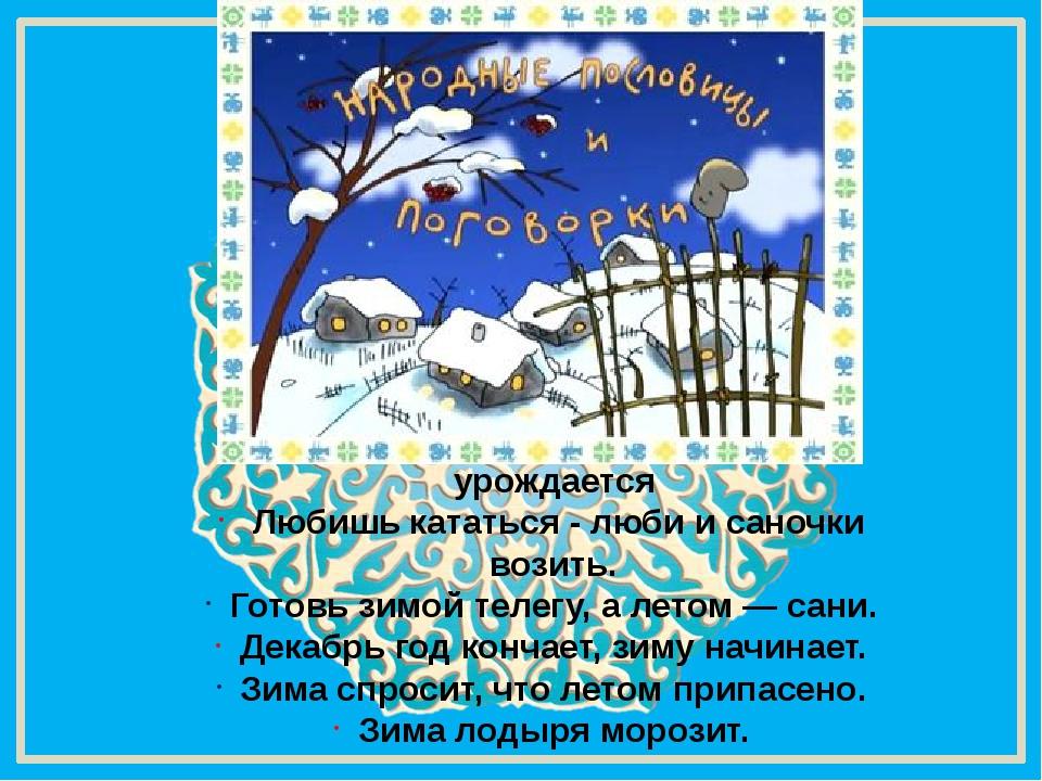 Все зимой сгожается, что летом урождается Любишь кататься - люби и саночки в...