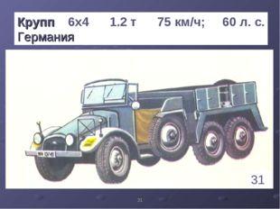 * Крупп 6х4 1.2 т 75 км/ч; 60 л. с. Германия 31 1