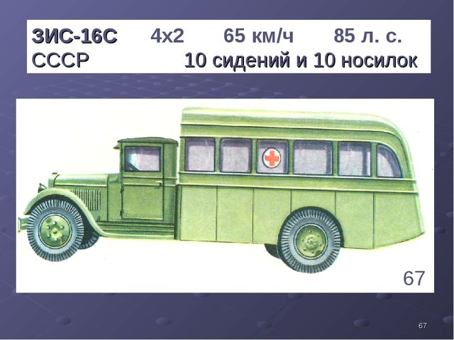 * ЗИС-16С 4х2 65 км/ч 85 л. с. СССР 10 сидений и 10 носилок 67 1