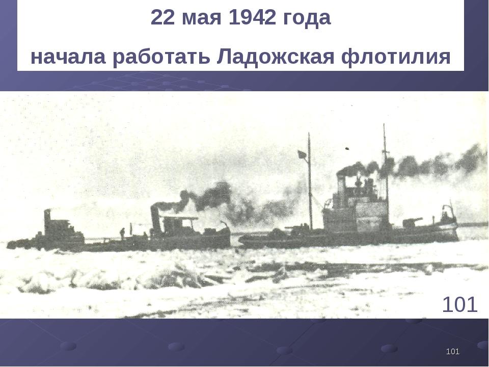 * 101 22 мая 1942 года начала работать Ладожская флотилия 1