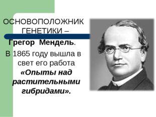 ОСНОВОПОЛОЖНИК ГЕНЕТИКИ – Грегор Мендель. В 1865 году вышла в свет его работа