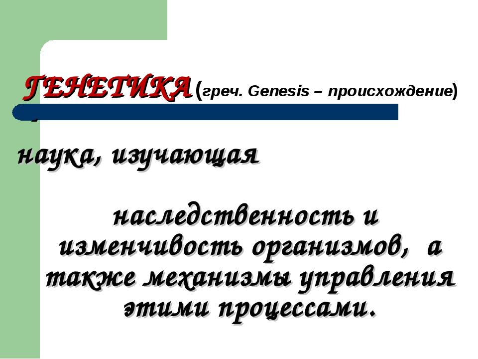 ГЕНЕТИКА (греч. Genesis – происхождение) - наука, изучающая наследственность...