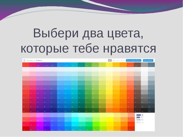 Выбери два цвета, которые тебе нравятся
