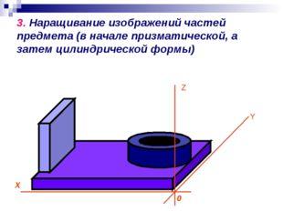 3. Наращивание изображений частей предмета (в начале призматической, а затем
