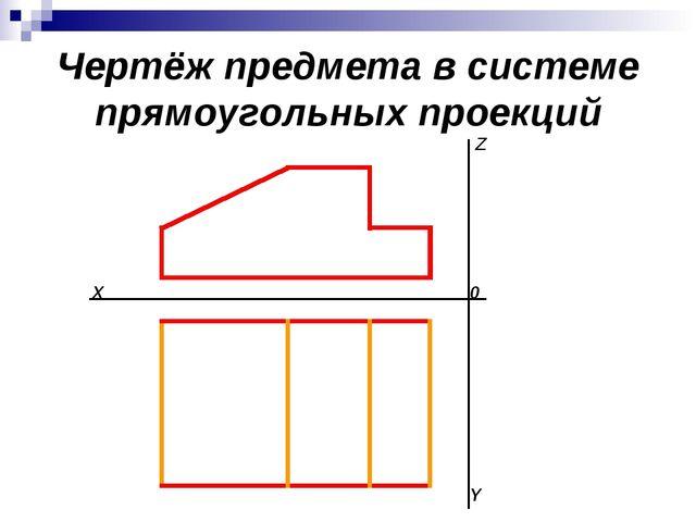Чертёж предмета в системе прямоугольных проекций 0 X Z Y