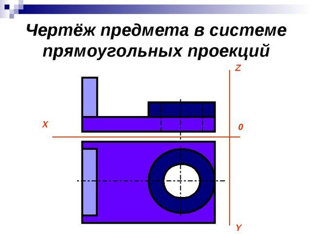 Чертёж предмета в системе прямоугольных проекций X 0 Y Z