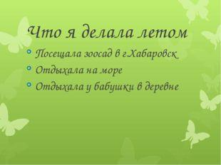 Что я делала летом Посещала зоосад в г.Хабаровск Отдыхала на море Отдыхала у