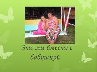 Это мы вместе с бабушкой