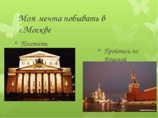 Моя мечта побывать в г.Москве Посетить Большой театр Пройтись по Красной площ