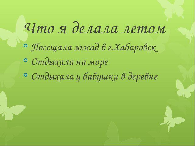 Что я делала летом Посещала зоосад в г.Хабаровск Отдыхала на море Отдыхала у...