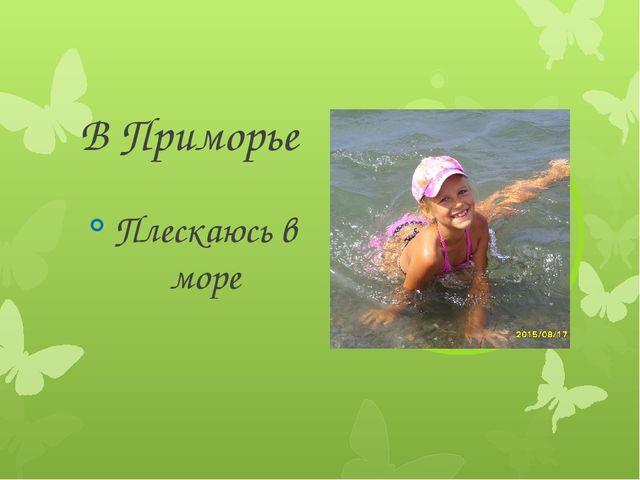 В Приморье Плескаюсь в море