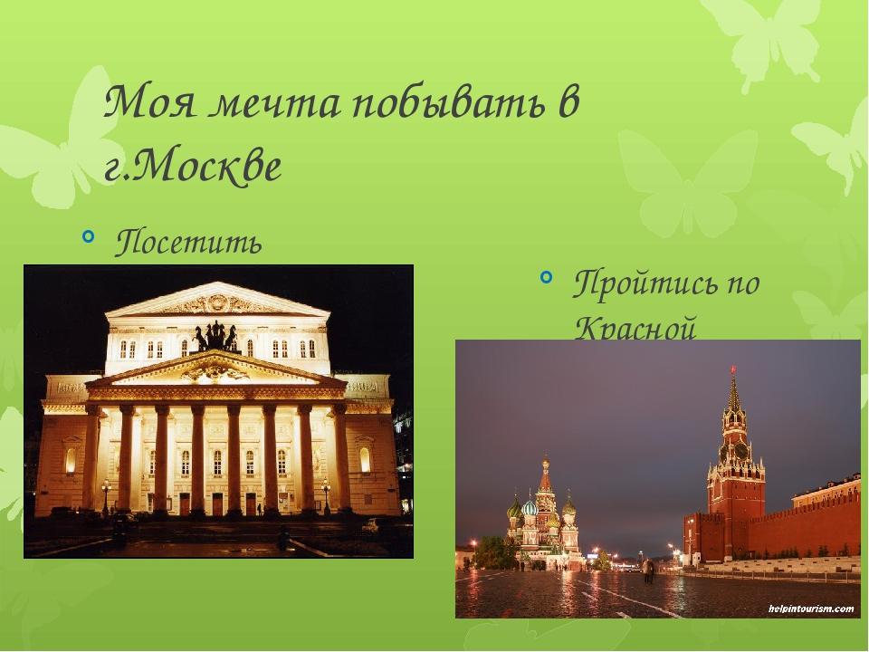 Моя мечта побывать в г.Москве Посетить Большой театр Пройтись по Красной площ...